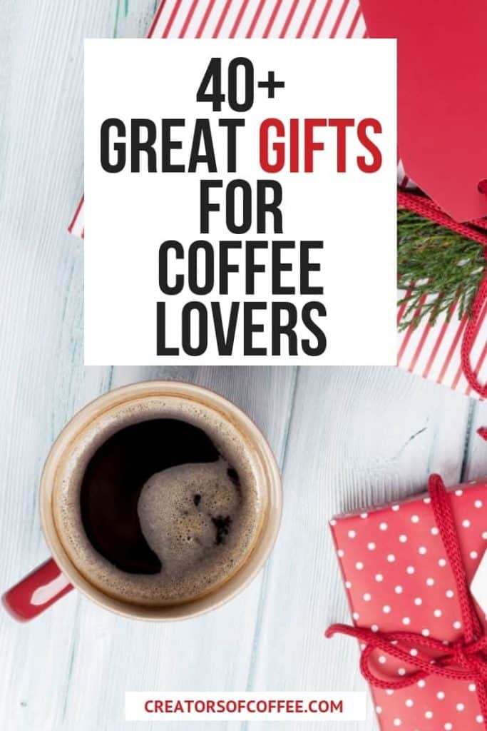 Cup of coffee and gift boxes with large text overlay 40 Great Gifts for Coffee Lovers